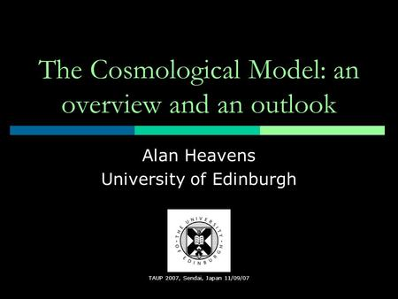 TAUP 2007, Sendai, Japan 11/09/07 The Cosmological Model: an overview and an outlook Alan Heavens University of Edinburgh.
