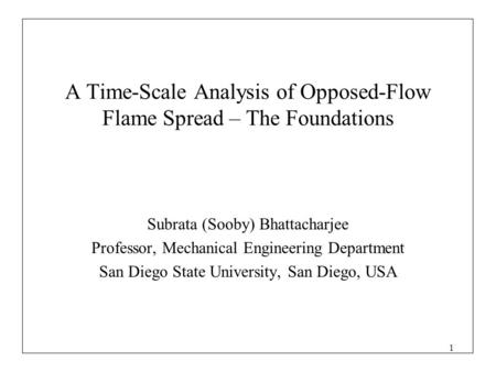 1 A Time-Scale Analysis of Opposed-Flow Flame Spread – The Foundations Subrata (Sooby) Bhattacharjee Professor, Mechanical Engineering Department San Diego.