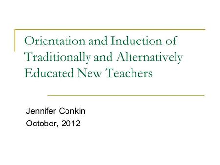 Orientation and Induction of Traditionally and Alternatively Educated New Teachers Jennifer Conkin October, 2012.