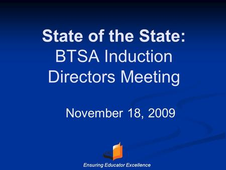 State of the State: BTSA Induction Directors Meeting November 18, 2009 Ensuring Educator Excellence.