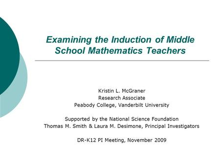 Examining the Induction of Middle School Mathematics Teachers Kristin L. McGraner Research Associate Peabody College, Vanderbilt University Supported by.