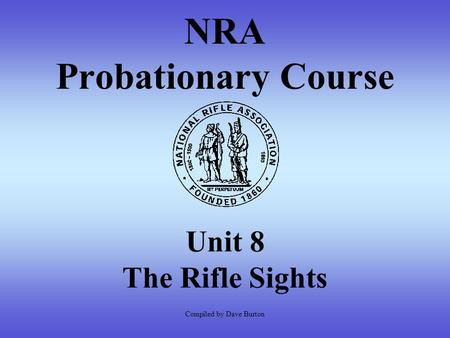 NRA Probationary Course Unit 8 The Rifle Sights Compiled by Dave Burton.