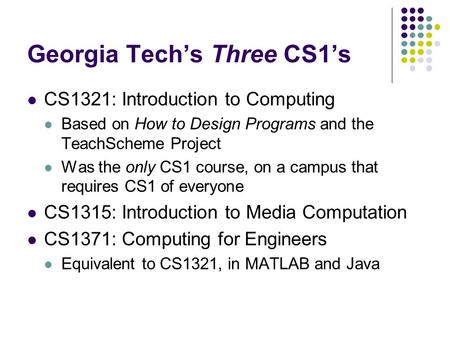 Georgia Tech's Three CS1's CS1321: Introduction to Computing Based on How to Design Programs and the TeachScheme Project Was the only CS1 course, on a.