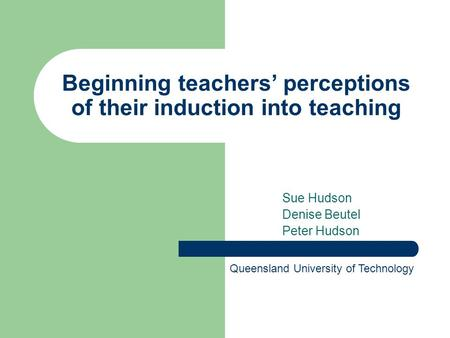 Beginning teachers' perceptions of their induction into teaching Sue Hudson Denise Beutel Peter Hudson Queensland University of Technology.