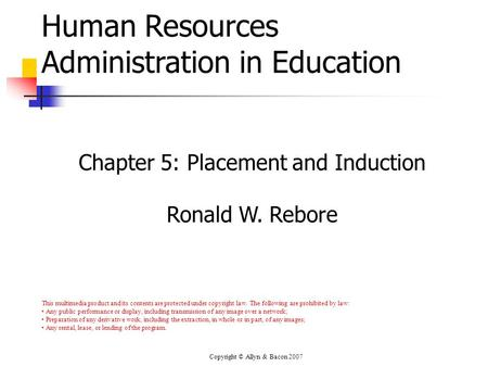 Copyright © Allyn & Bacon 2007 Human Resources Administration in Education Chapter 5: Placement and Induction Ronald W. Rebore This multimedia product.