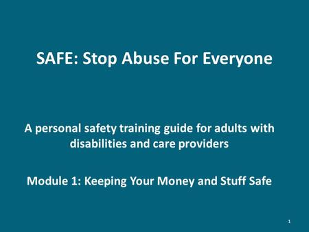 SAFE: Stop Abuse For Everyone A personal safety training guide for adults with disabilities and care providers Module 1: Keeping Your Money and Stuff Safe.