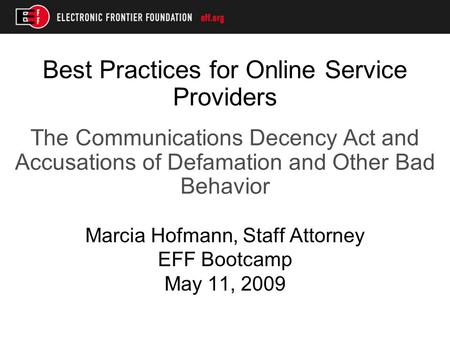 Best Practices for Online Service Providers The Communications Decency Act and Accusations of Defamation and Other Bad Behavior Marcia Hofmann, Staff Attorney.