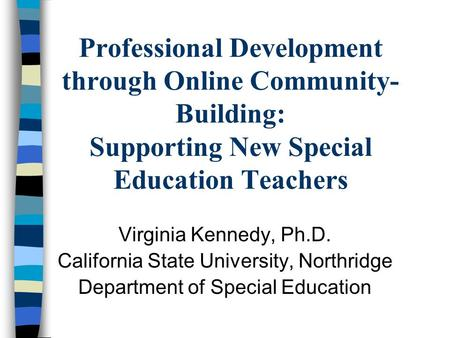 <strong>Professional</strong> <strong>Development</strong> through Online Community- Building: Supporting New Special Education <strong>Teachers</strong> Virginia Kennedy, Ph.D. California State University,