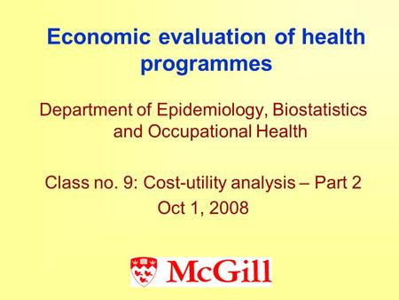 Economic evaluation of health programmes Department of Epidemiology, Biostatistics and Occupational Health Class no. 9: Cost-utility analysis – Part 2.