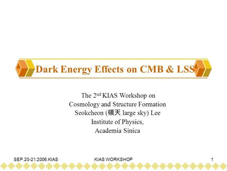 SEP.20-21.2006.KIASKIAS WORKSHOP1 Dark Energy Effects on CMB & LSS The 2 nd KIAS Workshop on Cosmology and Structure Formation Seokcheon ( 碩天 large sky)