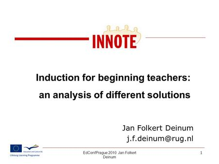 EdConfPrague 2010 Jan Folkert Deinum 01.10.20151 Induction for beginning teachers: an analysis of different solutions Jan Folkert Deinum