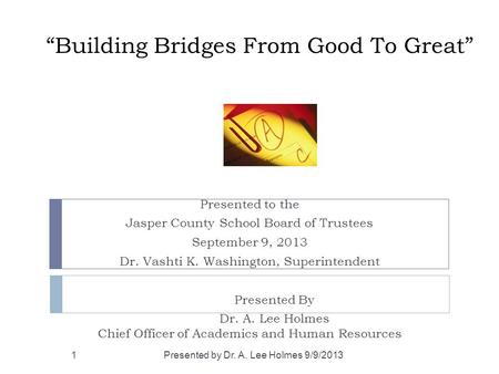 """Building Bridges From Good To Great"" Presented to the Jasper County School Board of Trustees September 9, 2013 Dr. Vashti K. Washington, Superintendent."
