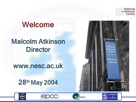 Welcome Malcolm Atkinson Director www.nesc.ac.uk 28 th May 2004.