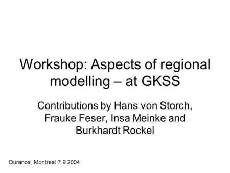 Workshop: Aspects of regional modelling – at GKSS Contributions by Hans von Storch, Frauke Feser, Insa Meinke and Burkhardt Rockel Ouranos, Montreal 7.9.2004.