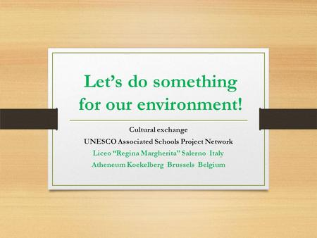 "Let's do something for our environment! Cultural exchange UNESCO Associated Schools Project Network Liceo ""Regina Margherita"" Salerno Italy Atheneum Koekelberg."
