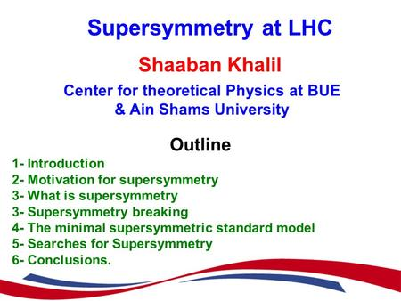 Supersymmetry at LHC Shaaban Khalil Center for theoretical Physics at BUE & Ain Shams University Outline 1- Introduction 2- Motivation for supersymmetry.