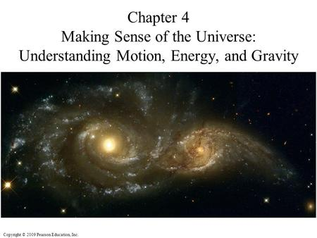 Copyright © 2009 Pearson Education, Inc. Chapter 4 Making Sense of the Universe: Understanding Motion, Energy, and Gravity.