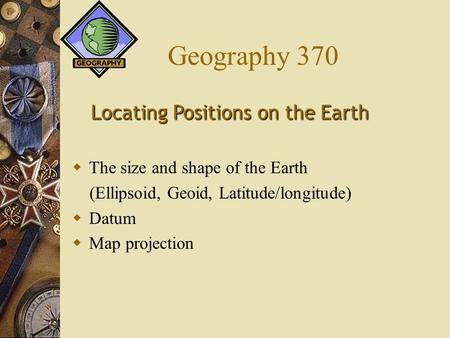 Geography 370  The size and shape of the Earth (Ellipsoid, Geoid, Latitude/longitude)  Datum  Map projection Locating Positions on the Earth.