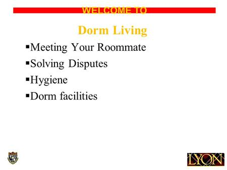 WELCOME TO Dorm Living  Meeting Your Roommate  Solving Disputes  Hygiene  Dorm facilities.