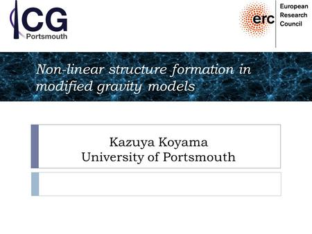 Kazuya Koyama University of Portsmouth Non-linear structure formation in modified gravity models.
