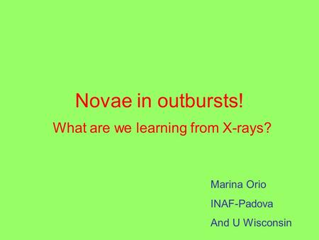 Novae in outbursts! What are we learning from X-rays? Marina Orio INAF-Padova And U Wisconsin.