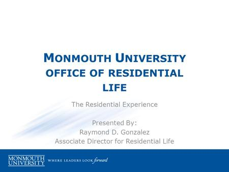 M ONMOUTH U NIVERSITY OFFICE OF RESIDENTIAL LIFE The Residential Experience Presented By: Raymond D. Gonzalez Associate Director for Residential Life.