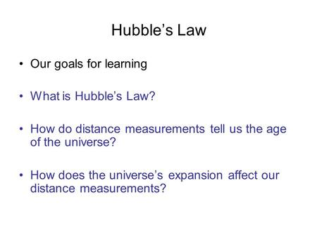 Hubble's Law Our goals for learning What is Hubble's Law? How do distance measurements tell us the age of the universe? How does the universe's expansion.