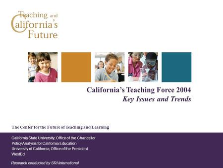 The Center for the Future of Teaching and Learning California's Teaching Force 2004 Key Issues and Trends Research conducted by SRI International California.