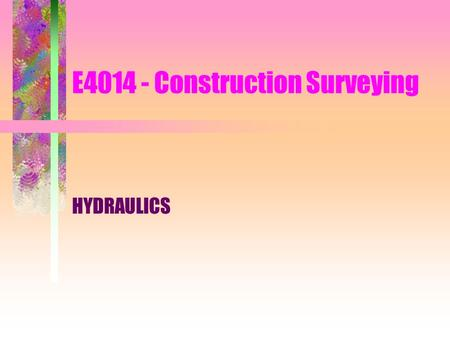 E4014 - Construction Surveying HYDRAULICS. Introduction surveyors –usually not be directly involved in the design of hydraulics systems –most certainly.