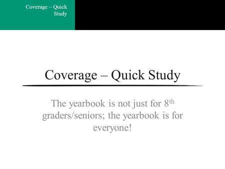 Coverage ~ Quick Study Coverage – Quick Study The yearbook is not just for 8 th graders/seniors; the yearbook is for everyone!