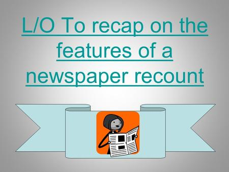 L/O To recap on the features of a newspaper recount.