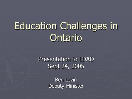 Education Challenges in Ontario Presentation to LDAO Sept 24, 2005 Ben Levin Deputy Minister.