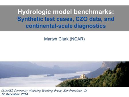 Hydrologic model benchmarks: Synthetic test cases, CZO data, and continental-scale diagnostics CUAHSI Community Modeling Working Group, San Francisco,