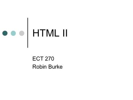HTML II ECT 270 Robin Burke. 2 Outline Review Images text flow links Image maps Colors Tables.