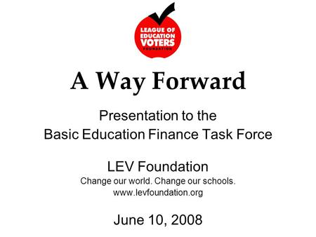 A Way Forward Presentation to the Basic Education Finance Task Force LEV Foundation Change our world. Change our schools. www.levfoundation.org June 10,