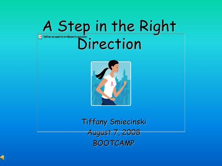 A Step in the Right Direction Tiffany Smiecinski August 7, 2008 BOOTCAMP.