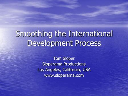 Smoothing the International Development Process Tom Sloper Sloperama Productions Los Angeles, California, USA www.sloperama.com.