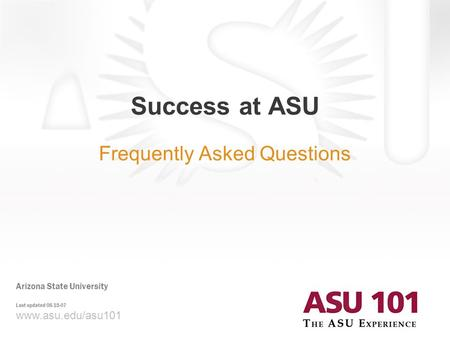 Www.asu.edu/asu101 Success at ASU Frequently Asked Questions Arizona State University Last updated 08-15-07.