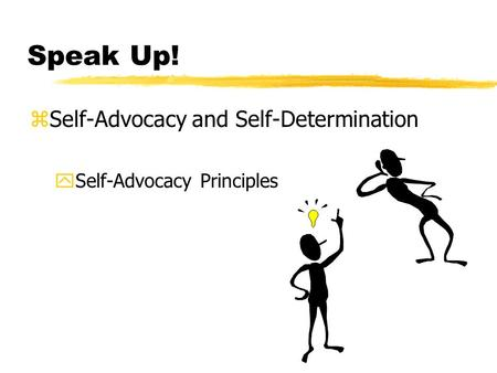 Speak Up! zSelf-Advocacy and Self-Determination ySelf-Advocacy Principles.
