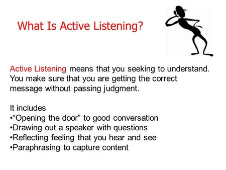 What Is Active Listening? Active Listening means that you seeking to understand. You make sure that you are getting the correct message without passing.