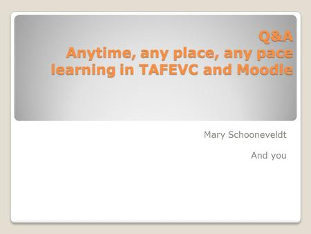 Q&A Anytime, any place, any pace learning in TAFEVC and Moodle Mary Schooneveldt And you.