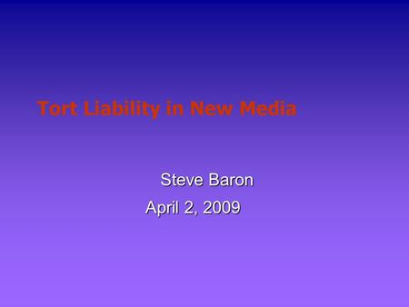 Tort Liability in New Media Steve Baron April 2, 2009.