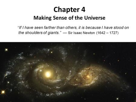 "Chapter 4 Making Sense of the Universe ""If I have seen farther than others, it is because I have stood on the shoulders of giants."" — Sir Isaac Newton."