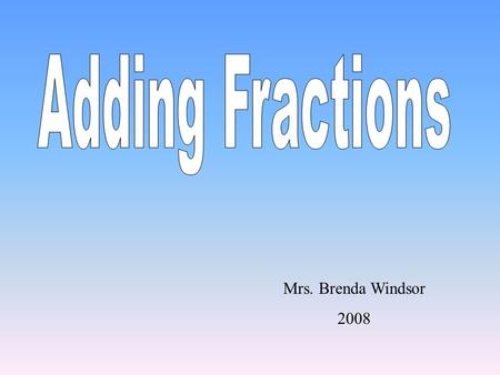 Mrs. Brenda Windsor 2008 Adding Fractions with Common Denominators 1.Add the Numerators. 2.Keep the Denominators the same. 35 + 11 = 8 3 5 + 11 =