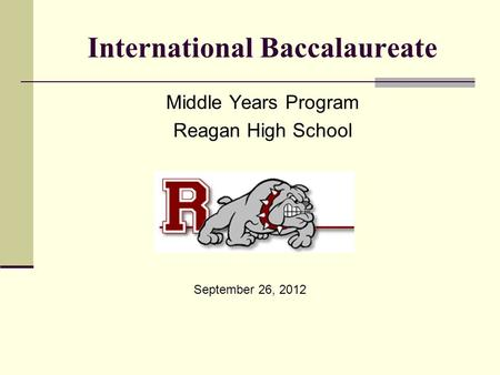 International Baccalaureate Middle Years Program Reagan High School September 26, 2012.