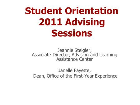 Student Orientation 2011 Advising Sessions Jeannie Steigler, Associate Director, Advising and Learning Assistance Center Janelle Fayette, Dean, Office.