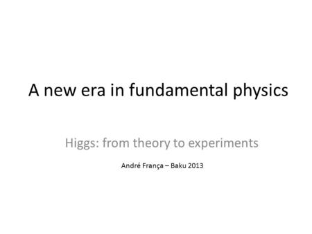 A new era in fundamental physics Higgs: from theory to experiments André França – Baku 2013.