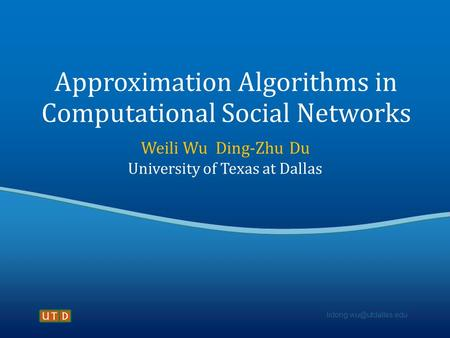Approximation Algorithms in Computational Social Networks Weili Wu Ding-Zhu Du University of Texas at Dallas.