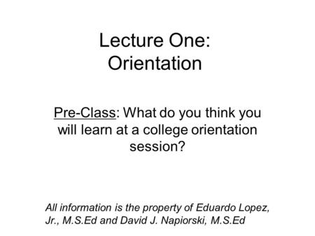 Lecture One: Orientation Pre-Class: What do you think you will learn at a college orientation session? All information is the property of Eduardo Lopez,