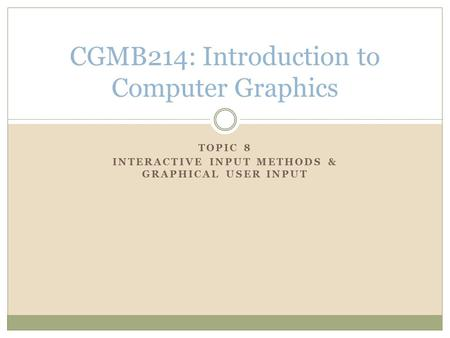 TOPIC 8 INTERACTIVE INPUT METHODS & GRAPHICAL USER INPUT CGMB214: Introduction to Computer Graphics.